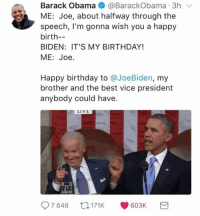 When Obama acknowledged the meme... https://9gag.com/gag/aY4BZzV/sc/funny?ref=fbsc: Barack Obama@BarackObama 3h v  ME: Joe, about halfway through the  speech, I'm gonna wish you a happy  birth-  BIDEN: IT'S MY BIRTHDAY!  ME: Joe  Happy birthday to @JoeBiden, my  brother and the best vice president  anybody could have.  LIVE  7848 171 K 603K When Obama acknowledged the meme... https://9gag.com/gag/aY4BZzV/sc/funny?ref=fbsc