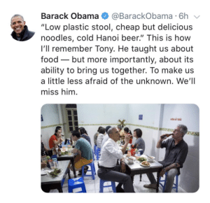 "Beer, Food, and Obama: Barack Obama @BarackObama 6h  ""Low plastic stool, cheap but delicious  noodles, cold Hanoi beer."" This is how  l'll remember Tony. He taught us about  food - but more importantly, about its  ability to bring us together. To make us  a little less afraid of the unknown. We'll  miss him"