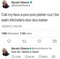 @whitepeoplehumor is my all time favorite: Barack Obama  @BarackObama  Call my face a poo poo platter cuz l be  eatin Michelle's doo doo batter  12/23/17, 1:34 PM  116K Retweets 1.1M Likes  Barack Obama @BarackObama 1m  how do i delete a tweet  12.8K  85.4K C9683K @whitepeoplehumor is my all time favorite