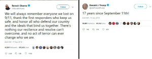 9/11, Dank, and Memes: Barack Obama  @BarackObama  Donald J. Trump  @realDonaldirump  Follow  Follow  17 years since September 11th!  We will always remember everyone we lost on  9/11, thank the first responders who keep us  5:58 AM 11 Sep 2018  safe, and honor all who defend our country  and the ideals that bind us together. There's  nothing our resilience and resolve can't  overcome, and no act of terror can ever  10,801 Retweets 41,512 Likes  change who we are  6:52 AM 11 Sep 2018  42,921 Retweets 172,435 Likes : 솔솔  92.6K 43K ㅇ 172K Eloquence vs. Irreverence by Zuke020 MORE MEMES