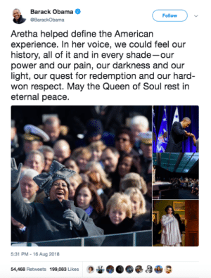 Obama, Respect, and Shade: Barack Obama  @BarackObama  Follow  Aretha helped define the American  experience. In her voice, we could feel our  history, all of it and in every shade-our  power and our pain, our darkness and our  light, our quest for redemption and our hard  won respect. May the Queen of Soul rest in  eternal peace.  5:31 PM-16 Aug 2018  54,468 Retweets 199,083 Likes G3 Obama on Aretha Franklin passing: May the Queen of Soul rest in eternal peace.