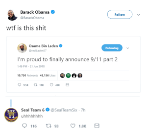 I guess we didnt get him after all: Barack Obama  @BarackObama  Follow  wtf is this shit  Osama Bin Laden  @realLaden57  Following  I'm proud to finally announce 9/11 part 2  :46 PM-21 Jun 2018  10,730 Retweets 48,156 Likes  Seal Team 6 @SealTeamSix 7h I guess we didnt get him after all