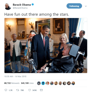 RIP Stephen Hawking: Barack Obama  @BarackObama  Following  Have fun out there among the stars.  10:58 AM- 14 Mar 2018  69,722 Retweets 345,100 Likes  феео  345K RIP Stephen Hawking