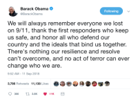 9/11, Obama, and Lost: Barack Obama  @BarackObama  Following  We will always remember everyone we lost  on 9/11, thank the first responders who keep  us safe, and honor all who defend our  country and the ideals that bind us together.  There's nothing our resilience and resolve  can't overcome, and no act of terror can ever  change who we are  9:52 AM -11 Sep 2018  3,786 Retweets  11,138 Likes  .  »眷参団 D.闥金  366  t 3.8K  11K Always remember. Thank you Obama!