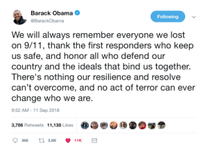 Obama remembers 9/11 by gangbangkang MORE MEMES: Barack Obama  @BarackObama  Following  We will always remember everyone we lost  on 9/11, thank the first responders who keep  us safe, and honor all who defend our  country and the ideals that bind us together.  There's nothing our resilience and resolve  can't overcome, and no act of terror can ever  change who we are  9:52 AM -11 Sep 2018  3,786 Retweets  11,138 Likes  .  »眷参団 D.闥金  366  t 3.8K  11K Obama remembers 9/11 by gangbangkang MORE MEMES