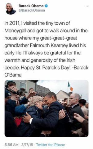 Happy St. Patrick's Day!: Barack Obama  @BarackObama  In 2011, I visited the tiny town df  Moneygall and got to walk around in the  house where my great-great-great  grandfather Falmouth Kearney lived his  early life. I'll always be grateful for the  warmth and generosity of the Irish  people. Happy St. Patrick's Day! -Barack  O'Bama  6:56 AM 3/17/19 Twitter for iPhone Happy St. Patrick's Day!
