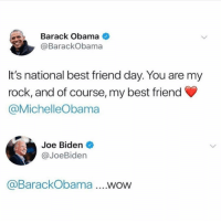 Best Friend, Joe Biden, and Obama: Barack Obama  @BarackObama  It's national best friend day. You are my  rock, and of course, my best friend  @MichelleObama  Joe Biden  @JoeBiden  aBarackObama....WOW