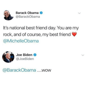 Best Friend, Joe Biden, and Obama: Barack Obama  @BarackObama  It's national best friend day. You are my  rock, and of course, my best friend  @MichelleObama  Joe Biden  @JoeBiden  @BarackObama .WOW