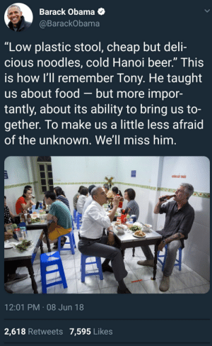 """Barry  Tony by MrONegative FOLLOW HERE 4 MORE MEMES.: Barack Obama  @BarackObama  """"Low plastic stool, cheap but deli-  cious noodles, cold Hanoi beer."""" This  is how I'll remember Tony. He taught  us about food-but more impor-  tantly, about its ability to bring us to-  gether. To make us a little less afraid  of the unknown. We'll miss him.  KHONG HUT THUOC  12:01 PM 08 Jun 18  2,618 Retweets 7,595 Likes Barry  Tony by MrONegative FOLLOW HERE 4 MORE MEMES."""