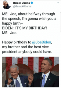Y'all, obama made a Joe biden meme for his birthday: Barack Obama  @BarackObama  ME: Joe, about halfway through  the speech, l'm gonna wish you a  happy birth-  BIDEN: IT'S MY BIRTHDAY!  ME:Joe.  Happy birthday to @JoeBiden,  my brother and the best vice  president anybody could have.  LIVE Y'all, obama made a Joe biden meme for his birthday