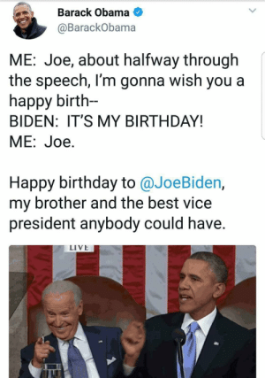 Birthday, Joe Biden, and Meme: Barack Obama  @BarackObama  ME: Joe, about halfway through  the speech, l'm gonna wish you a  happy birth-  BIDEN: IT'S MY BIRTHDAY!  ME:Joe.  Happy birthday to @JoeBiden,  my brother and the best vice  president anybody could have.  LIVE awesomacious:  Y'all, obama made a Joe biden meme for his birthday