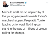 <p>Classy (via /r/BlackPeopleTwitter)</p>: Barack Obama  @BarackObama  Michelle and I are so inspired by all  the young people who made today's  marches happen. Keep at it. You're  leading us forward. Nothing carn  stand in the way of millions of voices  calling for change. <p>Classy (via /r/BlackPeopleTwitter)</p>