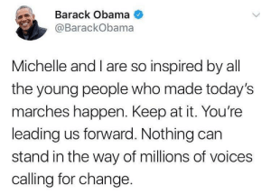 Classy Obama: Barack Obama  @BarackObama  Michelle and I are so inspired by all  the young people who made today's  marches happen. Keep at it. You're  leading us forward. Nothing carn  stand in the way of millions of voices  calling for change. Classy Obama