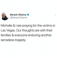Former President BarackObama sends his prayers out to the victims and families of the LasVegas shooting...🇺🇸🙏 @BarackObama WSHH: Barack Obama  @BarackObama  Michelle & I are praying for the victims in  Las Vegas. Our thoughts are with their  families & everyone enduring another  senseless tragedy Former President BarackObama sends his prayers out to the victims and families of the LasVegas shooting...🇺🇸🙏 @BarackObama WSHH