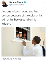 """Blackpeopletwitter, Obama, and Barack Obama: Barack Obama  @BarackObama  """"No one is born hating another  person because of the color of his  skin or his background or his  religion...""""  2017-08-12, 7:06 PM <p>Forever a class act in times of trouble (via /r/BlackPeopleTwitter)</p>"""
