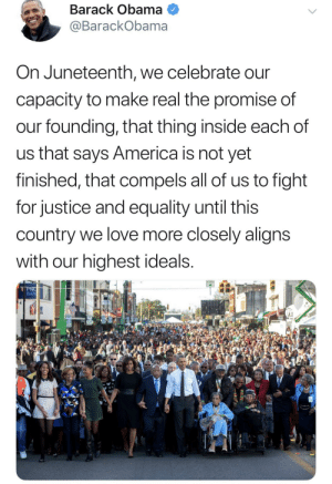 America, Blackpeopletwitter, and Funny: Barack Obama  @BarackObama  On Juneteenth, we celebrate our  capacity to make real the promise of  our founding, that thing inside each of  us that says America is not yet  finished, that compels all of us to fight  for justice and equality until this  country we love more closely aligns  with our highest ideals.  PNG  BAN Happy Juneteenth y'all ✊🏾