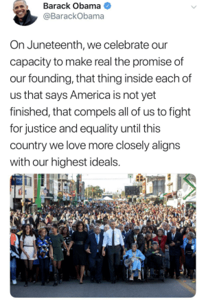 America, Dank, and Love: Barack Obama  @BarackObama  On Juneteenth, we celebrate our  capacity to make real the promise of  our founding, that thing inside each of  us that says America is not yet  finished, that compels all of us to fight  for justice and equality until this  country we love more closely aligns  with our highest ideals.  PNG  BAN Happy Juneteenth y'all ✊🏾 by kingtah MORE MEMES