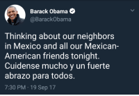 Blackpeopletwitter, Friends, and Obama: Barack Obama  @BarackObama  Thinking about our neighbors  in Mexico and all our Mexican-  American friends tonight.  Cuidense mucho y un fuerte  abrazo para todos.  7:30 PM 19 Sep 17 <p>Thank you for your sincerity Obama (via /r/BlackPeopleTwitter)</p>