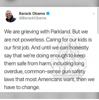 Memes, Obama, and Barack Obama: Barack Obama  @BarackObama  We are grieving with Parkland. But we  are not powerless. Caring for our kids is  our first job. And until we can honestly  say that we're doing enough to keep  them safe from harm, including long  overdue, common-sense gun safety  laws that most Americans want, then we  have to change. From the desk of BarackObama