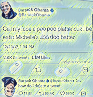 Obama, Barack Obama, and How: Barack Obama  Call my lace a poo poo platter cuzibe  eatin Michelle's doo doo batter  12/23/17, 1:34 PM  116K Retweets 1.1M LiKs  Barack Obama Borockobomo n)  how do i delete a tweet Why did I deep fry this