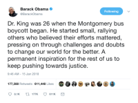 Blackpeopletwitter, Obama, and Barack Obama: Barack Obama e  @BarackObama  Following  Dr. King was 26 when the Montgomery bus  boycott began. He started small, rallying  others who believed their efforts mattered,  pressing on through challenges and doubts  to change our world for the better. A  permanent inspiration for the rest of us to  keep pushing towards justice.  9:46 AM- 15 Jan 2018  177,388 Retweets 611,448 Likes  8.1K t177K611K <p>Obama on MLK Jr. (via /r/BlackPeopleTwitter)</p>