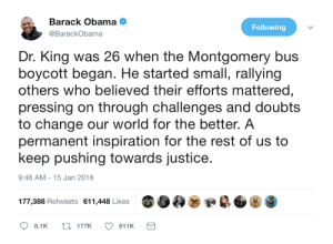 Obama, Barack Obama, and Justice: Barack Obama e  @BarackObama  Following  Dr. King was 26 when the Montgomery bus  boycott began. He started small, rallying  others who believed their efforts mattered,  pressing on through challenges and doubts  to change our world for the better. A  permanent inspiration for the rest of us to  keep pushing towards justice.  9:46 AM- 15 Jan 2018  177,388 Retweets 611,448 Likes  8.1K t177K611K Obama on MLK Jr.