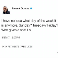 Friday, Lol, and Memes: Barack Obama  I have no idea what day of the week it  is anymore. Sunday? Tuesday? Friday?  Who gives a shit! Lol  3/27/17, 2:07 PM  141K  RETWEETS  775K  LIKES 💯 I ain't even mad at you my nigga.. Live it up! ✊😂😂