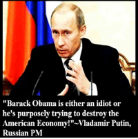 "Doe, Facts, and Google: ""Barack Obama is either an idiot or  he's purposely trying to destroy the  American Economy! Vladamir Putin  Russian PM Sorry about the political post, but some things need to be said, ni matter if nobody likes . In fact I have a couple more political posts that need to get.  Anyway, this is what I'm thinking when considering our struggling economy!  Yes, our economy is in big trouble. Do you know why? Because [1] Brack Obama trejected Putin's offer of friendshtp and cooperation fighting ISIS towards the end of last year. Russia does not want war with the US, but neither will he cower nor will he back down. I really don't believe Putin will start a war with the US. But he will will prepare his military and his people. In fact, the Russians have been building bomb shelters for its public the last couple of years and just last month Russia launched the largest civillian excersise in their history, when over 4 million Russians were told to report to their designated shelter.    Where are our bomb shelters, Mr. Obama? It goes to show how much our rulers care about us, because the only bunkers the US has been building are those for the Obama and the rest of the elite's peeons. Indeed, the US government has been digging for over 50 years. Although this was a slow process at first, tunel technology has come a long way and they have been able to dig vast tunels throughout the US. The bunkers, however, resemble huge underground cities.  If you don't believe it from me, Google ""Iron Mountain Underground City"", ""Steel Mountain Underground City"" or ""Cheyenne Mountain Underground City"".   ""Cheyenne Mountain"" ris so secure, employees work behind two 25-ton doors, which can withstand a 30-megaton blast. To put that into perspective, Fat Man - the bomb dropped on Nagasaki.   Yes, they secure our data better than they secure our lives!  - Tom Retterbush"