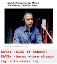 "wrenrouge: i hate this : Barack Obama Joins Lin-Manuel  Miranda on a Hamilton' Remix  Barack Obama, who delivers part of George Washington's farewell address in a gospel remix of ""One  Last Time,"" in the recording studio. Alex R. Kirzhner   DAVE: (KICK IT BARACK)  DAVE: (heres where obamas  rap solo comes in) wrenrouge: i hate this"