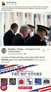 "Love, Obama, and Tumblr: Barack Obama  May 30, 2016  ""With love, grace, and reflection, let us honor our fallen fellow Americans,  known and unknown, who sacrificed their freedom to ensure our own.""_  President Obama  Donald J. Trump  United States  Yesterday at 08:00  President of the  o.  In honor of Memorial Day, we're doing 25% off all  #MAGA gear! Use code REMEMBER.https://bit.ly/  2s7U10R  D  MEMORIAL  HE OFFICIAL  TRUMP STORE  USE CODE: REMEMBE  TRUMEP  PENCE  SHOP NOW» <p><a href=""http://memehumor.net/post/174345491048/how-our-president-thinks-memorial-day-should-be"" class=""tumblr_blog"">memehumor</a>:</p>  <blockquote><p>How our President thinks Memorial Day should be celebrated</p></blockquote>"
