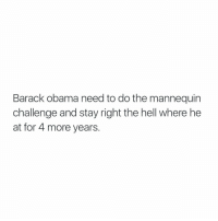 Honestly 😭😂: Barack Obama need to do the mannequin  challenge and stay right the hell where he  at for 4 more years Honestly 😭😂