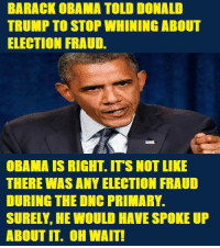 BARACK OBAMA TOLD DONALD  TRUMP TO STOP WHINING ABOUT  ELECTION FRAUD.  OBAMA IS RIGHT ITS NOT LIKE  THERE WASANY ELECTION FRAUD  DURING THE ONC PRIMARY.  SURELY HE WOULD HAVE SPOKE UP  ABOUT IT. OH WAIT! Obama really puts the lame in lame duck.