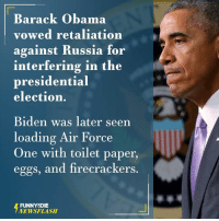Dank, Presidential Election, and Air Force: Barack Obama  vowed retaliation  against Russia for  interfering in the  presidential  election.  Biden was later seen  loading Air Force  One with toilet paper,  eggs, and firecrackers.  FUNNY DIE  NEWSFLASH
