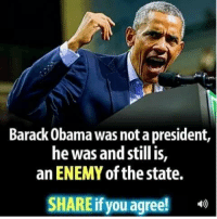 Memes, Obama, and Barack Obama: Barack Obama was not a president,  he was and still is,  an ENEMY of the state.  SHAREif you agree!