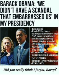 "Irs, Memes, and Obama: BARACK OBAMA: ""WE  DIDN'T HAVE A SCANDAL  THAT EMBARRASSED US' IN  MY PRESIDENCY  -Bengazhi  -Fast&Furious  -IRS targets conservative orgs  -NSA mass surveillance  -Bowie Bergdahl swap  -Secret Seryice scandal  -DOJ seizes journalist records  -Solyndra  The Iran Deal  -Uranium One  Clinton Email scandal  -AP wiretaps  Trump Tower wiretaps  -FISAGATE  Did you really think I forgot, Barry? Plus spygate. Everyone should see this!"