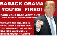 Remove him from his duty now. Pay Him, Pack his Bags & make him leave now. He's only there to do as much damage as he can. He's like a Disgruntled Employee!  Make him repay the billions he smuggled out of the USA for his Muslim Brothers! I hope President Trump indicts Obama for treason.: BARACK OBAMA  YOU'RE FIRED!  PACK YOUR BAGS GET OUT!  YOU RE NOTHING 8UTA DISGRUNTLED EMPLOYEE!  WE WANT THE BILLIONS IN  CASH, GOLD & SILVER THAT  YOU SMUGGLED OUT OF THE  USA INTO YOUR MUSLIM  BROTHERHOOD! TRAITOR! Remove him from his duty now. Pay Him, Pack his Bags & make him leave now. He's only there to do as much damage as he can. He's like a Disgruntled Employee!  Make him repay the billions he smuggled out of the USA for his Muslim Brothers! I hope President Trump indicts Obama for treason.