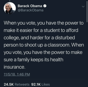 College, Dank, and Family: Barack ObamaQ  @BarackObama  When you vote, you have the power to  make it easier for a student to afford  college, and harder for a disturbed  person to shoot up a classroom. When  you vote, you have the power to make  sure a family keeps its health  insurance  11/5/18,_1:46 PM  24.5K Retweets 92.1K Likes When You Vote: PSA by coldwhipzx MORE MEMES
