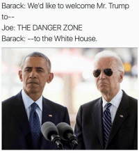 Memes, Being Salty, and White House: Barack: We'd like to welcome Mr. Trump  to  Joe: THE DANGER ZONE  Barack: to the White House. you literally can't tell who I'm talking about on any of my posts like I could be salty about something from months ago or just tweet something I've saved in my drafts, like ya wanna know hmu about it. because not everything is as it seems😂