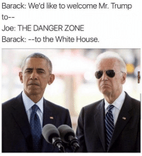 the Danger Zone 😂😂😂 @trumpencebromance: Barack: We'd like to welcome Mr. Trump  to  Joe: THE DANGER ZONE  Barack to the White House. the Danger Zone 😂😂😂 @trumpencebromance