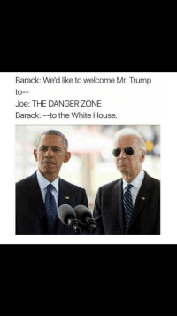 White House, House, and Trump: Barack: We'd like to welcome Mr. Trump  to--  Joe: THE DANGER ZONE  Barack: -to the White House.