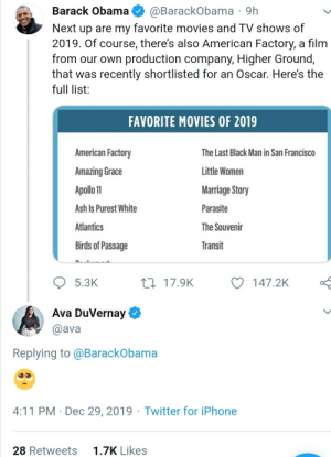 """Coming soon, the sequel: """"When He Doesn't See It"""": @BarackObama · 9h  Next up are my favorite movies and TV shows of  2019. Of course, there's also American Factory, a film  from our own production company, Higher Ground,  that was recently shortlisted for an Oscar. Here's the  Barack Obama  full list:  FAVORITE MOVIES OF 2019  American Factory  The Last Black Man in San Francisco  Little Women  Amazing Grace  Apollo 11  Marriage Story  Ash Is Purest White  Parasite  Atlantics  The Souvenir  Birds of Passage  Transit  27 17.9K  5.3K  147.2K  Ava DuVernay O  @ava  Replying to @BarackObama  4:11 PM · Dec 29, 2019 · Twitter for iPhone  1.7K Likes  28 Retweets Coming soon, the sequel: """"When He Doesn't See It"""""""