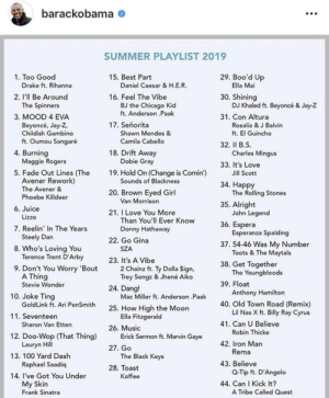 Can you spot them: barackobama  SUMMER PLAYLIST 2019  1. Too Good  Drake ft. Rihanna  29. Boo'd Up  15. Best Part  Daniel Caesar & H.E.R.  Ella Mai  2. I'll Be Around  30. Shining  DJ Khaled ft. Beyoncé & Jay-Z  16. Feel The Vibe  The Spinners  BJ the Chicago Kid  ft. Anderson .Paak  31. Con Altura  3. MOOD 4 EVA  17. Señorita  Beyoncé, Jay-Z,  Childish Gambino  Rosalía & J Balvin  ft. El Guincho  Shawn Mendes &  ft. Oumou Sangaré  Camila Cabello  32. Il B.S  Charles Mingus  18. Drift Away  Dobie Gray  4. Burning  Maggie Rogers  33. It's Love  5. Fade Out Lines (The  Avener Rework)  The Avener&  Phoebe Killdeer  19. Hold On (Change is Comin')  Sounds of Blackness  Jill Scott  34. Happy  The Rolling Stones  20. Brown Eyed Girl  Van Morrison  35. Alright  John Legend  6. Juice  21. I Love You More  Than You'll Ever Know  Donny Hathaway  Lizzo  36. Espera  Esperanza Spalding  7. Reelin' In The Years  Steely Dan  8. Who's Loving You  Terence Trent D'Arby  22. Go Gina  37. 54-46 Was My Number  Toots&The Maytals  SZA  23. It's  2 Chainz ft. Ty Dolla Sign,  Trey Songz & Jhené Aiko  Vibe  38. Get Together  The Youngbloods  9. Don't You Worry 'Bout  A Thing  39. Float  Stevie Wonder  24. Dang!  Anthony Hamilton  40. Old Town Road (Remix)  Lil Nas X ft. Billy Ray Cyrus  10. Joke Ting  Mac Miller ft. Anderson .Paak  GoldLink ft. Ari PenSmith  25. How High the Moon  Ella Fitzgerald  11. Seventeen  41. Can U Believe  Sharon Van Etten  26. Music  Erick Sermon ft. Marvin Gaye  Robin Thicke  12. Doo-Wop (That Thing)  Lauryn Hill  42. Iron Man  Rema  27. Go  The Black Keys  13. 100 Yard Dash  43. Believe  Raphael Saadiq  28. Toast  Q-Tip ft. D'Angelo  14. I've Got You Under  Koffee  44. Can I Kick It?  My Skin  Frank Sinatra  A Tribe Called Quest Can you spot them