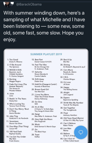 Solid list indeed: @BarackObama  With summer winding down, here's a  sampling of what Michelle and I have  been listening to  some new, some  old, some fast, some slow. Hope you  enjoy.  SUMMER PLAYLIST 2019  29. Boo'd Up  1. Too Good  15. Best Part  Drake ft. Rihanna  Ella Mai  Daniel Caesar & H.E.R.  16. Feel The Vibe  BJ the Chicago Kid  ft. Anderson .Paak  30. Shining  DJ Khaled ft. Beyoncé & Jay-Z  2. I'll Be Around  The Spinners  31. Con Altura  3. MOOD 4 EVA  17. Señorita  Rosalia & J Balvin  ft. El Guincho  Beyoncé, Jay-Z,  Childish Gambino  Shawn Mendes &  ft. Oumou Sangaré  Camila Cabello  32. Il B.S  Charles Mingus  18. Drift Away  Dobie Gray  4. Burning  Maggie Rogers  33. It's Love  5. Fade Out Lines (The  Avener Rework)  19. Hold On (Change is Comin)  Sounds of Blackness  Jill Scott  34. Наpрy  The Rolling Stones  The Avener &  Phoebe Killdeer  20. Brown Eyed Girl  Van Morrison  35. Alright  John Legend  6. Juice  21.I Love You More  Than You'll Ever Know  Lizzo  36. Espera  Esperanza Spalding  7. Reelin' In The Years  Donny Hathaway  Steely Dan  22. Go Gina  37. 54-46 Was My Number  Toots & The Maytals  8. Who's Loving You  Terence Trent D'Arby  SZA  23. It's A Vibe  2 Chainz ft. Ty Dolla $ign,  Trey Songz & Jhené Aiko  38. Get Together  The Youngbloods  9. Don't You Worry 'Bout  A Thing  Stevie Wonder  39. Float  24. Dang!  Anthony Hamilton  40. Old Town Road (Remix)  Lil Nas X ft. Billy Ray Cyrus  10. Joke Ting  Mac Miller ft. Anderson .Paak  GoldLink ft. Ari PenSmith  25. How High the Moon  Ella Fitzgerald  11. Seventeen  41. Can U Believe  Sharon Van Etten  26. Music  Erick Sermon ft. Marvin Gaye  Robin Thicke  12. Doo-Wop (That Thing)  Lauryn Hill  42. Iron Man  Rema  27. Go  13. 100 Yard Dash  The Black Keys  43. Believe  Q-Tip ft. D'Ang  44. Can I Kick It?  Raphael Saadiq  28. Тoast  Koffee  14. I've Got You Under  My Skin  Frank Sinatra  A Tribe Called Quest Solid list indeed