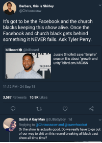 """Alive, Billboard, and Blackpeopletwitter: Barbara, this is Shirley  @Chrissssssw  It's got to be the Facebook and the church  blacks keeping this show alive. Once the  Facebook and church black gets behind  something it NEVER fails. Ask Tyler Perry  billboard @billboard  Jussie Smollett says """"Empire""""  season 5 is about """"growth and  unity"""" blbrd.cm/AfC3SN  TR BEC  11:12 PM 24 Sep 18  3,587 Retweets 10.9K Likes  God ls A Gay Man @DJBattyBoy 1d  Replying to @Chrissssssw and @queerhoodrat  Or the show is actually good. Do we really have to go out  of our way to shit on this record breaking all black cast  show all time time?"""