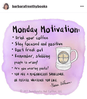 monday motivation: barbarafreethybooks  Monday Motivation  Drink your coffee  Stay focused and positive  Don't freak out  Remember, stabbing  D &  people is wrong!  Are you wearing pants?  YOU ARE A MAGNIFICENT SUNFLOWER  COFFEE  OR POTATO. WHATEVER YOU LIKE.  -Narea Hothnan-  2017 Sweatpants And Coffee, LLC
