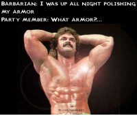So THAT'S why you bought all that oil.....  -Law: BARBARIAN: I WAS UP ALL NIGHT POLISHING  MY ARMOR  PARTY MEMBER: WHAT ARMOR?.  FB.COM/ONDMEMEs So THAT'S why you bought all that oil.....  -Law