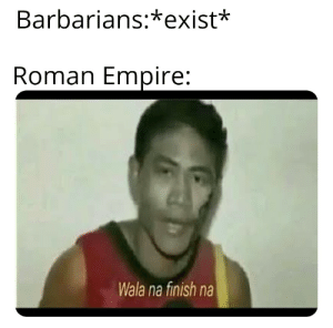We're in the endgame now.: Barbarians:*exist*  Roman Empire:  Wala na finish na We're in the endgame now.