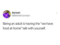 "Being an Adult, Food, and Memes: Barbatt  @BarbattJocelyn  Being an adult is having the ""we have  food at home"" talk with yourself. Accurate! 😂"
