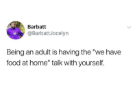 "Being an Adult, Blackpeopletwitter, and Food: Barbatt  @BarbattJocelyn  Being an adult is having the""we have  food at home"" talk with yourself. But McDonalds does sound bomb though (via /r/BlackPeopleTwitter)"