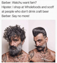Barber, Beer, and Fam: Barber: Watchu want fam?  Hipster: I shop at Wholefoods and scoff  at people who don't drink craft beer  Barber: Say no more!  mayma  ythief